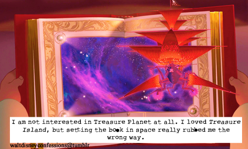 "waltdisneyconfessions: ""I am not interested in Treasure Planet at all. I loved Treasure Island, but setting the book in space really rubbed me the wrong way."" Yep"