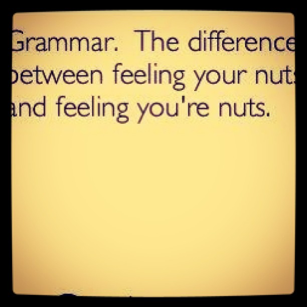 #Grammar. The difference between feeling your nuts and feeling you're nuts. You're welcome.