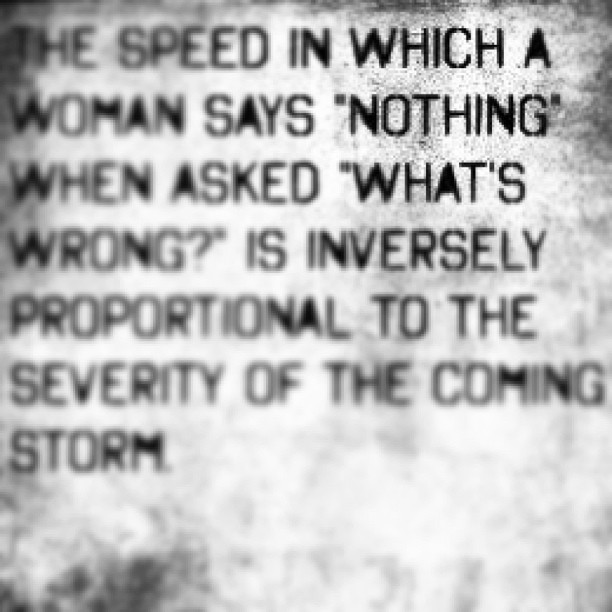 "The speed in which a woman says ""nothing"" when asked ""what's wrong?"" Is inversely proportional to the severity of the coming storm."