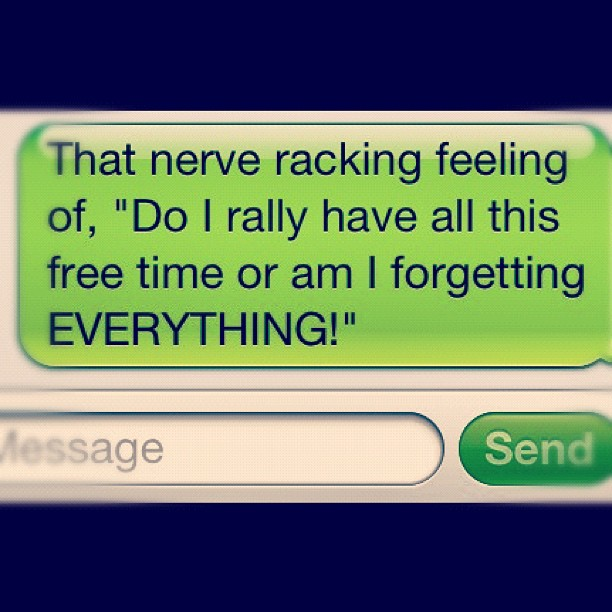 """""""That nerve racking feeling of, """"Do I rally have all this free time or am I forgetting EVERYTHING!"""""""""""