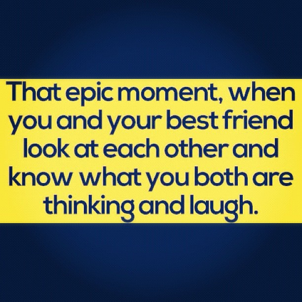 That epic moment when you and your friend look at each other and know what you are both thinking and laugh.
