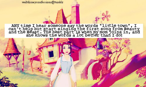 """waltdisneyconfessions: """"ANY time I hear someone say the words """"little town"""", I can't help but start singing the first song from Beauty and the Beast. The best part is when my mom joins in, and she knows the words a lot better than I do!"""""""