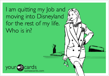 mydisneysyndrome: I am quitting my job and moving to Disney for the rest of my life. Who's in??
