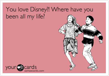 theguywholovesdisney: You love Disney?! Where have you been all my life? Via someecards YES!!!!!!!! <3