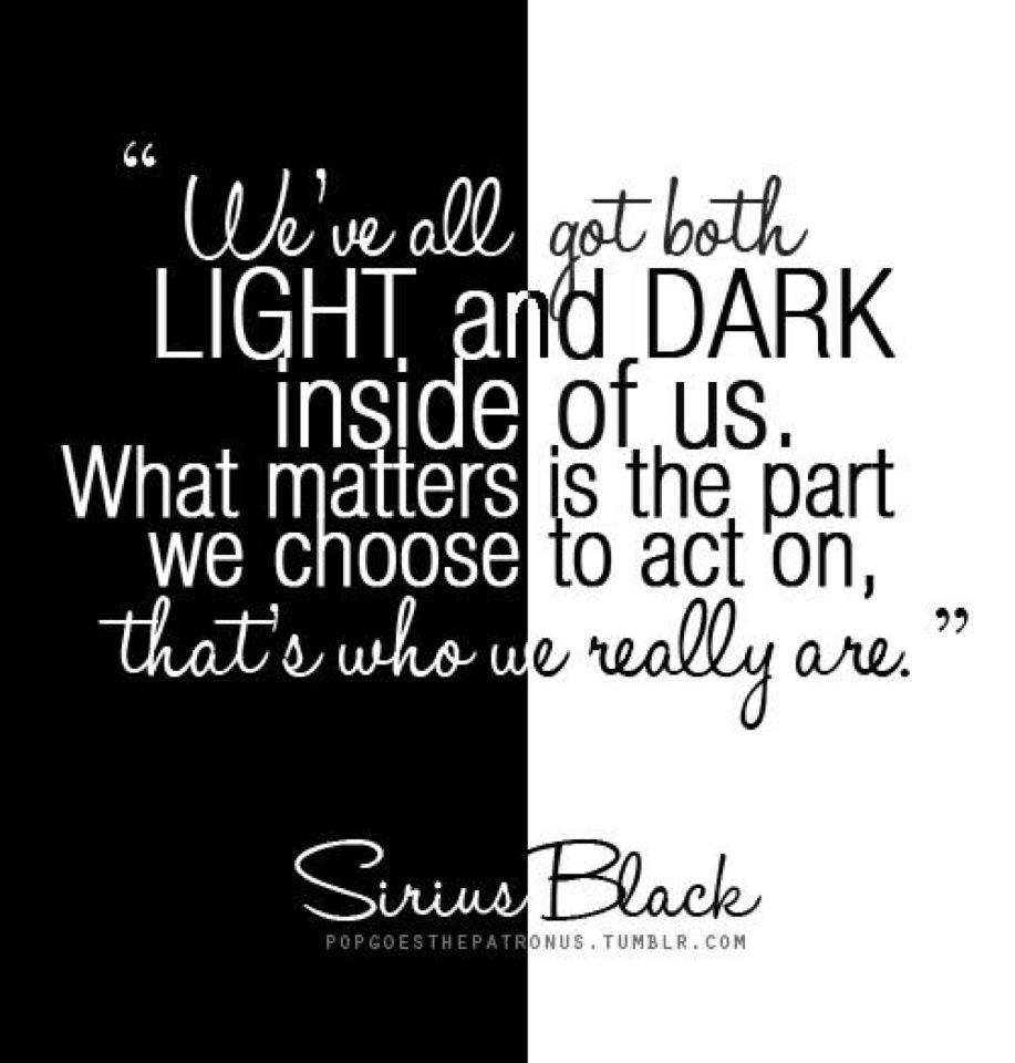 """""""we all have both light and dark inside of us. What matters is the part we choose too act on, thats who we really are."""" -Sirius Black MY FAVORITE CHARACTER"""
