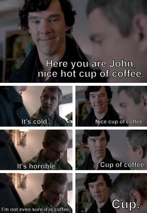 "Sherlock: ""Here you are John nice hot cup of coffee"" John:"" it's cold"" Sherlock:"" nice cup of coffee"" John: ""it's horrible"" Sherlock: "" cup of coffee"" John: ""I'm not even sure it's coffee"" Sherlock: "" cup"""