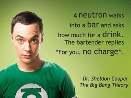 """A neutron walks into a bar and ask how much for a drink. The bartender replies, ""Fir you no charge"" ~Dr. Shelton Cooper      Go Follow this Awesome Blog  for everything from film updates, most fantoms, Disney, all the arts as well as good opportunities for Promos and more"