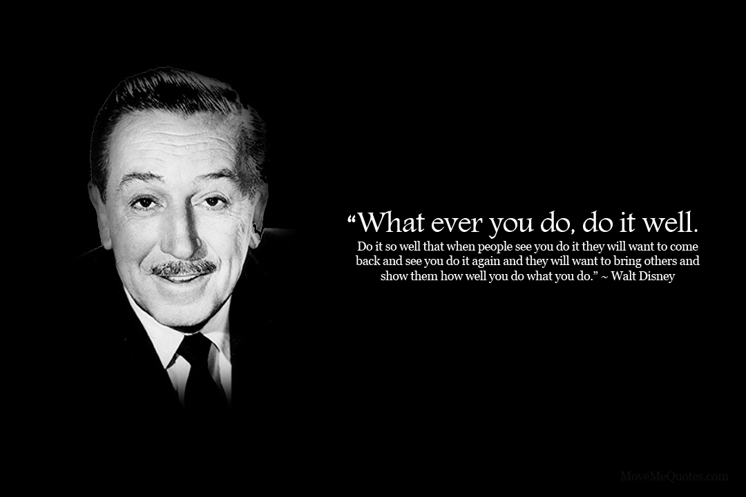 """What ever you do, DO IT WELL."" ~ Walt Disney Yea"