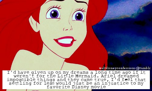 """So true!!!waltdisneyconfessions: """"I'd have given up on my dreams a long time ago if it weren't for the Little Mermaid. Ariel dreamed impossible things and they came true, I'd feel that settling for less would just be an injustice to my favorite Disney movie"""""""