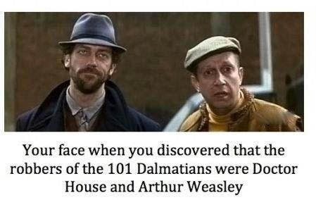 The robbers from 101 Dalmatians were Dr. House and Arthur Wesley!