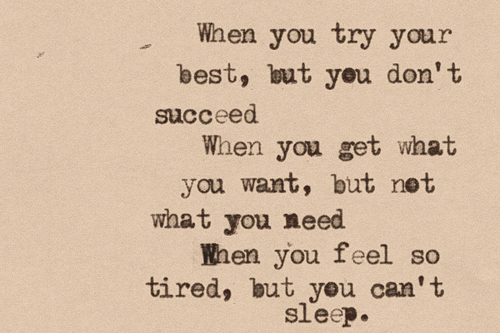 """"""" when you try your best, but you don't succeed. when you get what you want but not what you need. when you feel so tired but you can not sleep. """""""