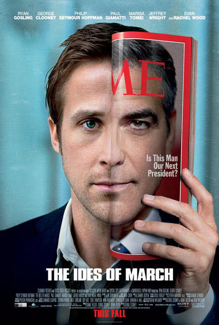 The Ides of March (Dir. George Clooney) During the frantic last days before a heavily contested Ohio presidential primary, an up-and-coming campaign press secretary finds himself involved in a political scandal that threatens to upend his candidate's shot at the presidency.