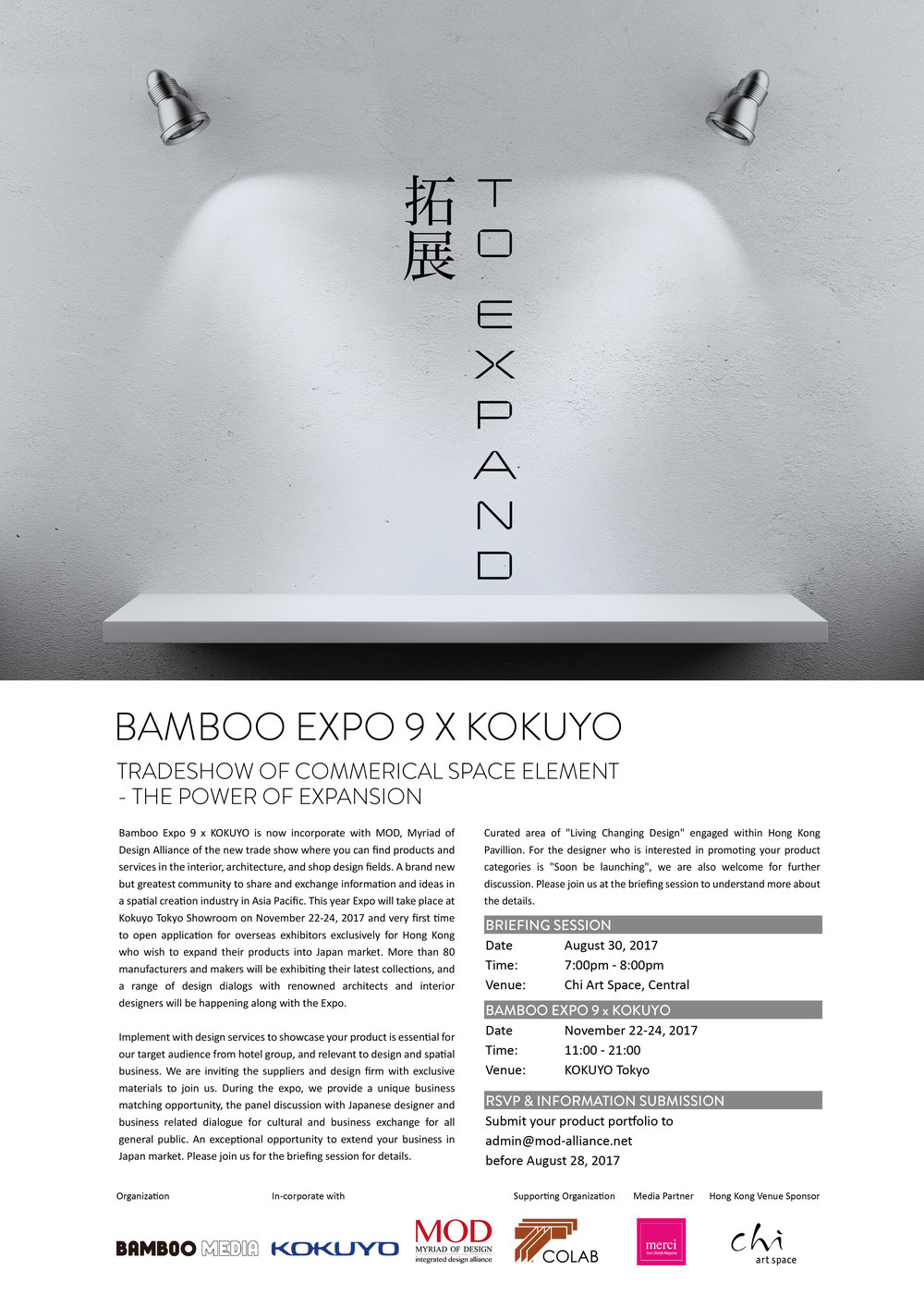 "Bamboo Expo 9 x KOKUYO is now incorporate with MOD, Myriad of Design Alliance of the new trade show where you can find products and services in the interior, architecture, and shop design fields. A brand new but greatest community to share and exchange information and ideas in a spatial creation industry in Asia Pacific. This year Expo will take place at Kokuyo Tokyo Showroom on November 22-24, 2017 and very first time to open application for overseas exhibitors exclusively for Hong Kong who wish to expand their products into Japan market. More than 80 manufacturers and makers will be exhibiting their latest collections, and a range of design dialogs with renowned architects and interior designers will be happening along with the Expo.  Implement with design services to showcase your product is essential for our target audience from hotel group, and relevant to design and spatial business. We are inviting the suppliers and design firm with exclusive materials to join us. During the expo, we provide a unique business matching opportunity, the panel discussion with Japanese designer and business related dialogue for cultural and business exchange for all general public. An exceptional opportunity to extend your business in Japan market. Please join us for the briefing session for details. Curated area of ""Living Changing Design"" engaged within Hong Kong Pavillion. For the designer who is interested in promoting your product categories is ""Soon be launching,"" we are also welcome for further discussion. Please join us at the briefing session to understand more about the details.   BRIEFING SESSION Date        August 30, 2017 Time:        7:00pm - 8:00pm Venue:     Chi Art Space, Central  BAMBOO EXPO 9 x KOKUYO Date        November 22-24, 2017 Time:        11:00 - 21:00 Venue:     KOKUYO Tokyo   RSVP & INFORMATION SUBMISSION Submit your product portfolio to admin@mod-alliance.net before August 28, 2017"