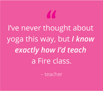 """I've never thought about yoga this way, but I already know exactly how I'd teach a Fire class"" - teacher"