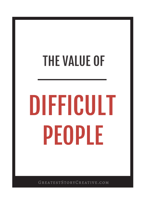 How to Find Value in Working with Difficult People | Greatest Story for Business Blog