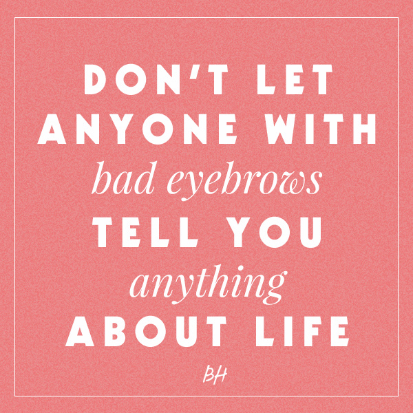 Don't let anyone with bad eyebrows