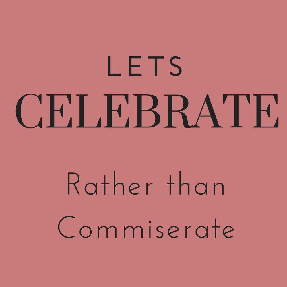 celebrate rather than commiserate.jpg