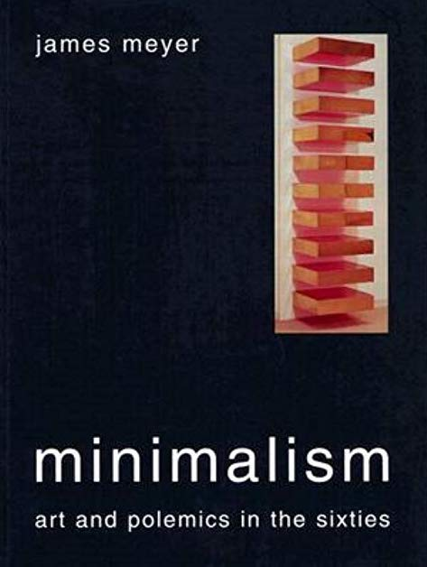James Meyer  Minimalism: Art and Polemics in the Sixties