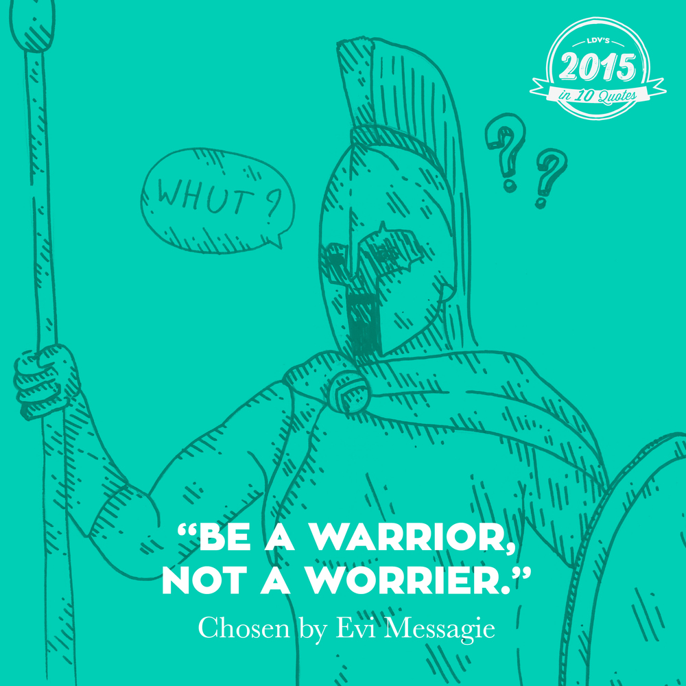 """Be a warrior, not a worrier.""  - Evi Messagie  If there's one quote which sums up the past year for me, it's this one. Worrying about things leads nowhere. Taking action is what you need to do. #2015in10quotes #thisisLDV"