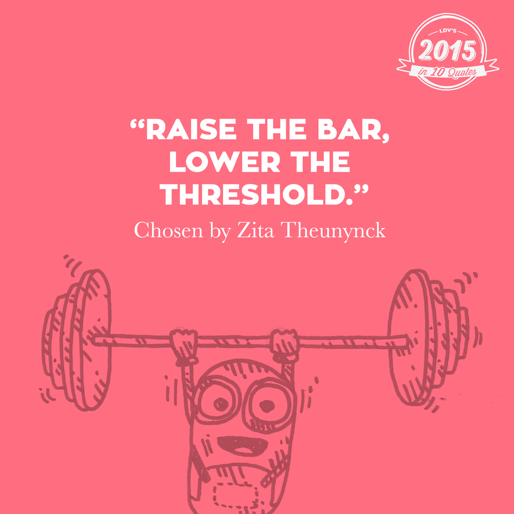 """Raise the bar, lower the threshold."" –Zita Theunynck  I heard this quote at the Eurobest Festival in Antwerp. Michael Vromans of DPDK said, 'We have to keep raising the bar in what we're doing, but we definitely can't lose sight of the audience. The goal must always be to reach as many people as possible to whom this is relevant. We do not want to exclude people purely because of technology.' And that ties in perfectly with our 'we reach the many' mindset. That's why I never want to let go of this quote. #2015in10quotes #thisisLDV       Normal   0       21       false   false   false     EN-US   JA   X-NONE                                                                                                                                                                                                                                                                                                                                                                                                                                                                                                                                                                                                                                                                                                                                                                                                                                                          /* Style Definitions */  table.MsoNormalTable 	{mso-style-name:""Table Normal""; 	mso-tstyle-rowband-size:0; 	mso-tstyle-colband-size:0; 	mso-style-noshow:yes; 	mso-style-priority:99; 	mso-style-parent:""""; 	mso-padding-alt:0cm 5.4pt 0cm 5.4pt; 	mso-para-margin:0cm; 	mso-para-margin-bottom:.0001pt; 	mso-pagination:widow-orphan; 	font-size:12.0pt; 	font-family:""Calibri"",sans-serif; 	mso-ascii-font-family:Calibri; 	mso-ascii-theme-font:minor-latin; 	mso-hansi-font-family:Calibri; 	mso-hansi-theme-font:minor-latin; 	mso-bidi-font-family:""Times New Roman""; 	mso-bidi-theme-font:minor-bidi; 	mso-ansi-language:EN-US; 	mso-fareast-language:EN-US;}"