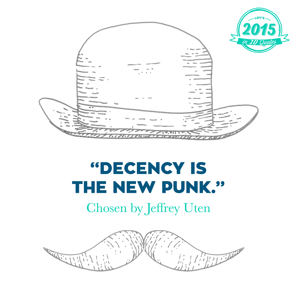 """Decency is the new punk."" –  Jeffrey Uten  This quote is not mine, of course. I heard it at Michael Van Peel's show, where he shared his thoughts about 2015 with our clients and us. During his hilarious show he dropped this quote in. And it just stuck with me. Nowadays, the people being decent are those swimming against the stream. Take the politicians who let the war in Syria develop into a huge refugee crisis and who then jumped in to give an unsubstantiated opinion about the attacks in Paris. Meanwhile, it's the people who take action. Not to become famous or be seen, just because it's what they feel they need to do, the decent thing. And we see the same with brands, they are acting in an increasingly human way. What I'm talking about here is not doing good ostentatiously to polish their image, it's about helping for the sake of mankind. Like Huggies shipping a load of nappies to Calais, without making any fuss about it. They just do it because it's the right thing to do, and they don't shout about it. That's why I chose, 'Decency is the new punk.' It just rings true. #2015in10quotes #thisisLDV      Normal   0       21       false   false   false     EN-US   JA   X-NONE                                                                                                                                                                                                                                                                                                                                                                                                                                                                                                                                                                                                                                                                                                                                                                                                                                                          /* Style Definitions */  table.MsoNormalTable 	{mso-style-name:""Table Normal""; 	mso-tstyle-rowband-size:0; 	mso-tstyle-colband-size:0; 	mso-style-noshow:yes; 	mso-style-priority:99; 	mso-style-parent:""""; 	mso-padding-alt:0cm 5.4pt 0cm 5.4pt; 	mso-para-margin:0cm; 	mso-para-margin-bottom:.0001pt; 	mso-pagination:widow-orphan; 	font-size:12.0pt; 	font-family:""Calibri"",sans-serif; 	mso-ascii-font-family:Calibri; 	mso-ascii-theme-font:minor-latin; 	mso-hansi-font-family:Calibri; 	mso-hansi-theme-font:minor-latin; 	mso-bidi-font-family:""Times New Roman""; 	mso-bidi-theme-font:minor-bidi; 	mso-ansi-language:EN-US; 	mso-fareast-language:EN-US;}       Normal   0       21       false   false   false     EN-US   JA   X-NONE                                                                                                                                                                                                                                                                                                                                                                                                                                                                                                                                                                                                                                                                                                                                                                                                                                                          /* Style Definitions */  table.MsoNormalTable 	{mso-style-name:""Table Normal""; 	mso-tstyle-rowband-size:0; 	mso-tstyle-colband-size:0; 	mso-style-noshow:yes; 	mso-style-priority:99; 	mso-style-parent:""""; 	mso-padding-alt:0cm 5.4pt 0cm 5.4pt; 	mso-para-margin:0cm; 	mso-para-margin-bottom:.0001pt; 	mso-pagination:widow-orphan; 	font-size:12.0pt; 	font-family:""Calibri"",sans-serif; 	mso-ascii-font-family:Calibri; 	mso-ascii-theme-font:minor-latin; 	mso-hansi-font-family:Calibri; 	mso-hansi-theme-font:minor-latin; 	mso-bidi-font-family:""Times New Roman""; 	mso-bidi-theme-font:minor-bidi; 	mso-ansi-language:EN-US; 	mso-fareast-language:EN-US;}"