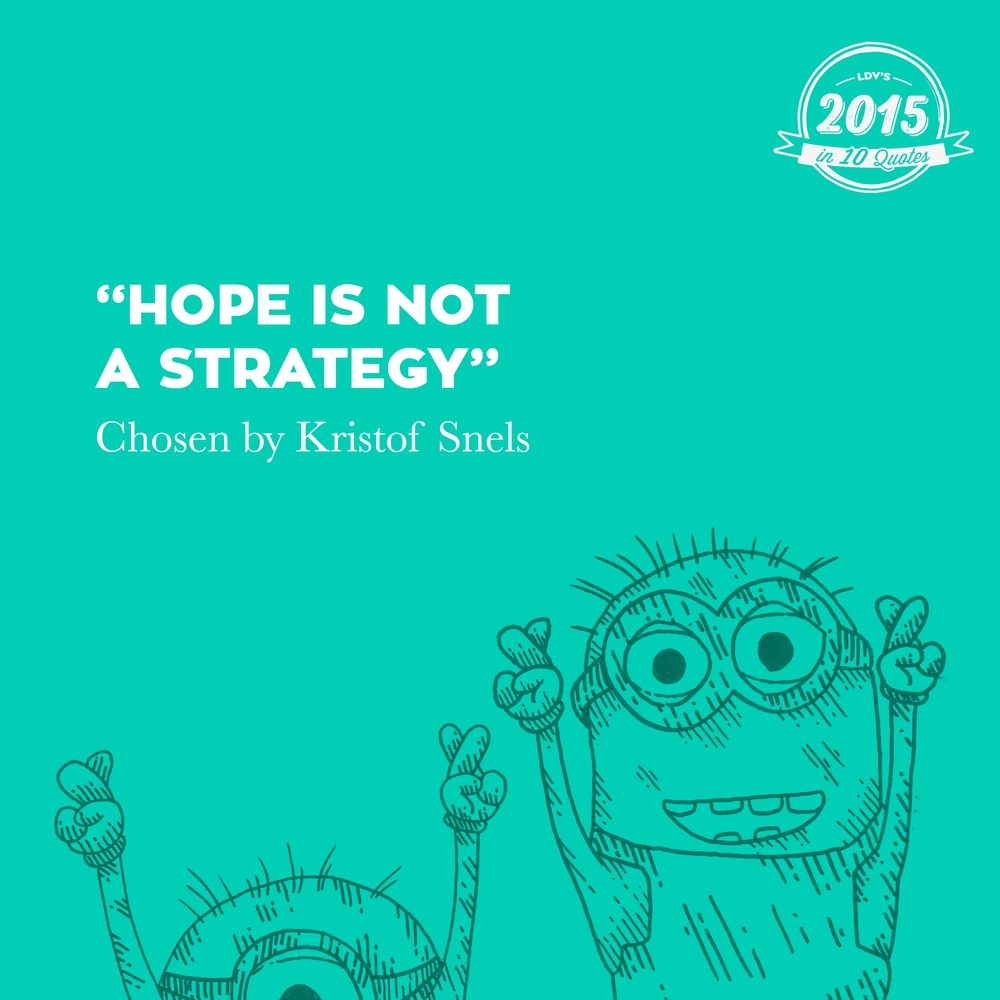 """Hope is not a strategy"" – Kristof Snels  Once said by Facebook's Head of Marketing, but a universal truth nonetheless. Creating something smart, implementing it and then sitting with your fingers crossed is asking to fail. Wishing for a good result gets you nowhere. Be prepared and well considered. #‎2015in10quotes‬ ‪#‎thisisLDV‬       Normal   0       21       false   false   false     EN-US   JA   X-NONE                                                                                                                                                                                                                                                                                                                                                                                                                                                                                                                                                                                                                                                                                                                                                                                                                                                          /* Style Definitions */  table.MsoNormalTable 	{mso-style-name:""Table Normal""; 	mso-tstyle-rowband-size:0; 	mso-tstyle-colband-size:0; 	mso-style-noshow:yes; 	mso-style-priority:99; 	mso-style-parent:""""; 	mso-padding-alt:0cm 5.4pt 0cm 5.4pt; 	mso-para-margin:0cm; 	mso-para-margin-bottom:.0001pt; 	mso-pagination:widow-orphan; 	font-size:12.0pt; 	font-family:""Calibri"",sans-serif; 	mso-ascii-font-family:Calibri; 	mso-ascii-theme-font:minor-latin; 	mso-hansi-font-family:Calibri; 	mso-hansi-theme-font:minor-latin; 	mso-bidi-font-family:""Times New Roman""; 	mso-bidi-theme-font:minor-bidi; 	mso-ansi-language:EN-US; 	mso-fareast-language:EN-US;}"
