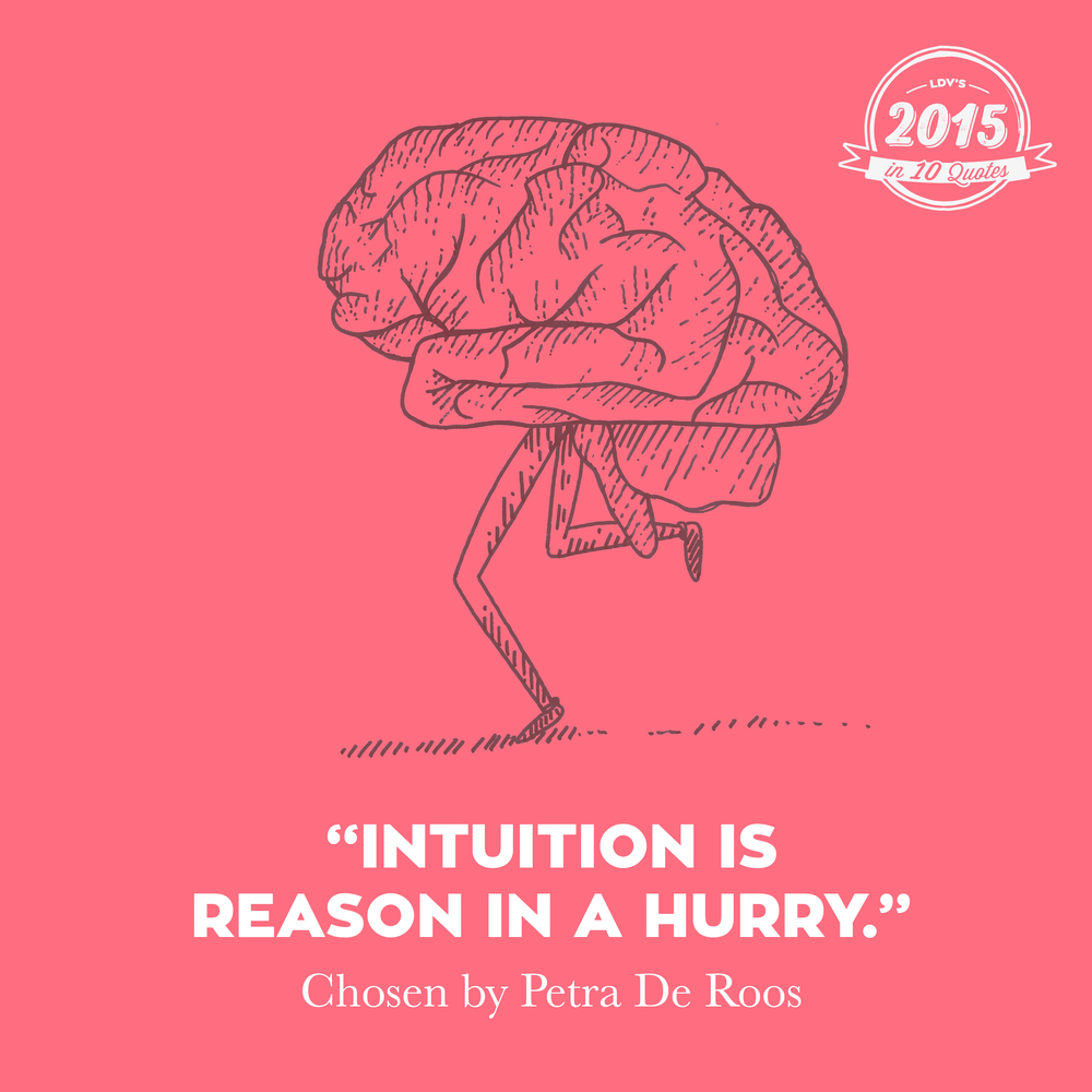 "Petra De Roos - our brains on leg (duh)  ""I heard this quote in a talk by Marc Lammers (although I think he also cunningly stole it from someone else). It's so reassuring to feel that gut feeling isn't just something fluffy. If you talk to psychologists, they'll confirm it. It's our brains taking shortcuts and informing us faster. So I'm in favour of trusting our intuition more in 2016."" ‪#‎2015in10quotes‬ ‪#‎thisisLDV‬"