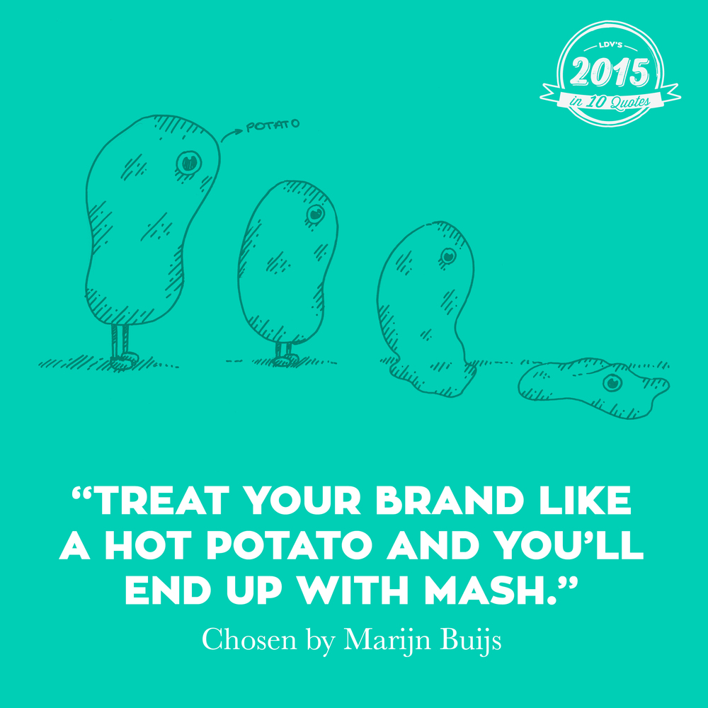 """Treat your brand like a hot potato and you'll end up with mash."" – Marijn Buijs  Building a brand takes time, it requires a brick-by-brick approach. Today's rapidly changing environment has made some companies behave as if their brand were a hot potato, which leads to panic reactions, and a domino effect of wrong decisions. I'm glad we were able to convince some of our long-term clients not to treat their brands like hot potatoes. Instead, they decided to extend our partnership and continue building a strong brand that has its role in both today's and tomorrow's world. What's more, some new clients decided to join us in starting to build a durable brand strategy. No crazy one-offs, but steady brand building. It takes guts to stay calm, but it's the only right decision, otherwise you'll end up with mashed potato for sure. And nobody wants to be mashed potato.  #2015in10quotes #thisisLDV       Normal   0       21       false   false   false     EN-US   JA   X-NONE                                                                                                                                                                                                                                                                                                                                                                                                                                                                                                                                                                                                                                                                                                                                                                                                                                                          /* Style Definitions */  table.MsoNormalTable 	{mso-style-name:""Table Normal""; 	mso-tstyle-rowband-size:0; 	mso-tstyle-colband-size:0; 	mso-style-noshow:yes; 	mso-style-priority:99; 	mso-style-parent:""""; 	mso-padding-alt:0cm 5.4pt 0cm 5.4pt; 	mso-para-margin:0cm; 	mso-para-margin-bottom:.0001pt; 	mso-pagination:widow-orphan; 	font-size:12.0pt; 	font-family:""Calibri"",sans-serif; 	mso-ascii-font-family:Calibri; 	mso-ascii-theme-font:minor-latin; 	mso-hansi-font-family:Calibri; 	mso-hansi-theme-font:minor-latin; 	mso-bidi-font-family:""Times New Roman""; 	mso-bidi-theme-font:minor-bidi; 	mso-ansi-language:EN-US; 	mso-fareast-language:EN-US;}"