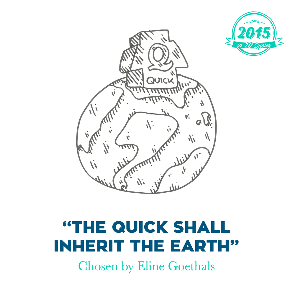 """The quick shall inherit the earth"" – Eline Goethals  I discovered this quote while browsing through the Facebook employees' Bible. Here, they tell their workers that quick is better than slow. Slow means losing time on unnecessary details, quick means launching directly into the world. And that also means that we can learn quickly from experience, but only slowly from theory. Companies which deliver quickly can also improve quickly. So quick not only wins this race, it gets a head start in the next one. A cool attitude for starting 2016, in my opinion. #2015in10quotes #thisisLDV       Normal   0       21       false   false   false     EN-US   JA   X-NONE                                                                                                                                                                                                                                                                                                                                                                                                                                                                                                                                                                                                                                                                                                                                                                                                                                                          /* Style Definitions */  table.MsoNormalTable 	{mso-style-name:""Table Normal""; 	mso-tstyle-rowband-size:0; 	mso-tstyle-colband-size:0; 	mso-style-noshow:yes; 	mso-style-priority:99; 	mso-style-parent:""""; 	mso-padding-alt:0cm 5.4pt 0cm 5.4pt; 	mso-para-margin:0cm; 	mso-para-margin-bottom:.0001pt; 	mso-pagination:widow-orphan; 	font-size:12.0pt; 	font-family:""Calibri"",sans-serif; 	mso-ascii-font-family:Calibri; 	mso-ascii-theme-font:minor-latin; 	mso-hansi-font-family:Calibri; 	mso-hansi-theme-font:minor-latin; 	mso-bidi-font-family:""Times New Roman""; 	mso-bidi-theme-font:minor-bidi; 	mso-ansi-language:EN-US; 	mso-fareast-language:EN-US;}"