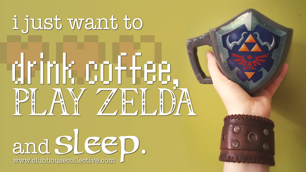 I just want to drink coffee, play Zelda and sleep. ~ Corinne Jade, ClubHouse Collective