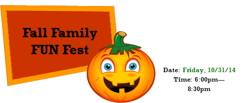Fall Family FUN Fest. Date: Friday, 10/31/14. Time: 6:00pm—8:30pm