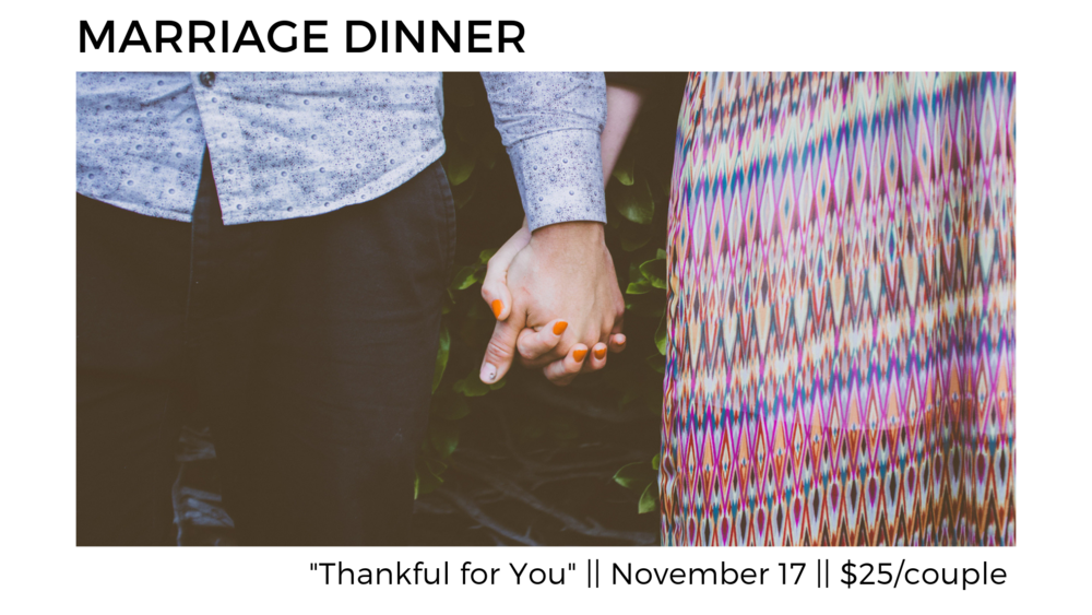 Marriage Dinner - All married couples are invited to join us on Saturday Nov 17th 6-8:30pm at Mosaic as we eat, remember, and learn together how to communicate and fight fair. Cost is $25 per couple for the catered meal. (Additional $5 per child if childcare is needed). Please sign up with Jan Arbelaez today in the front foyer after the Gathering.