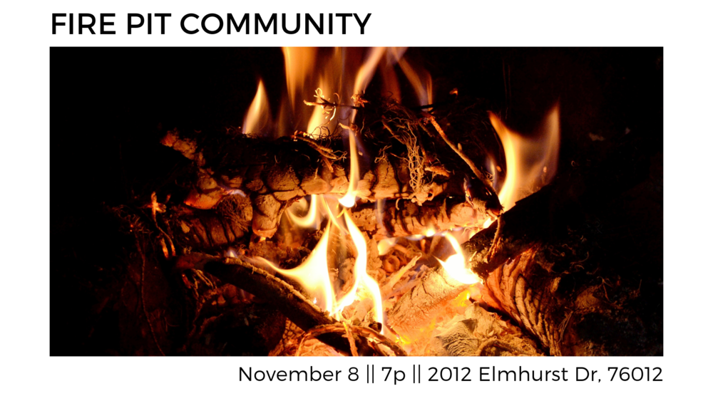 Fire Pit Community - Join us Friday, November 8th, 7pm at the Hammond's (2012 Elmhurst Drive 76012) for an evening of encouragement, learning, friends, and fire. Bring a snack or drink to share. Everyone is invited! Contact Stephen (817-929-5658) for more information.
