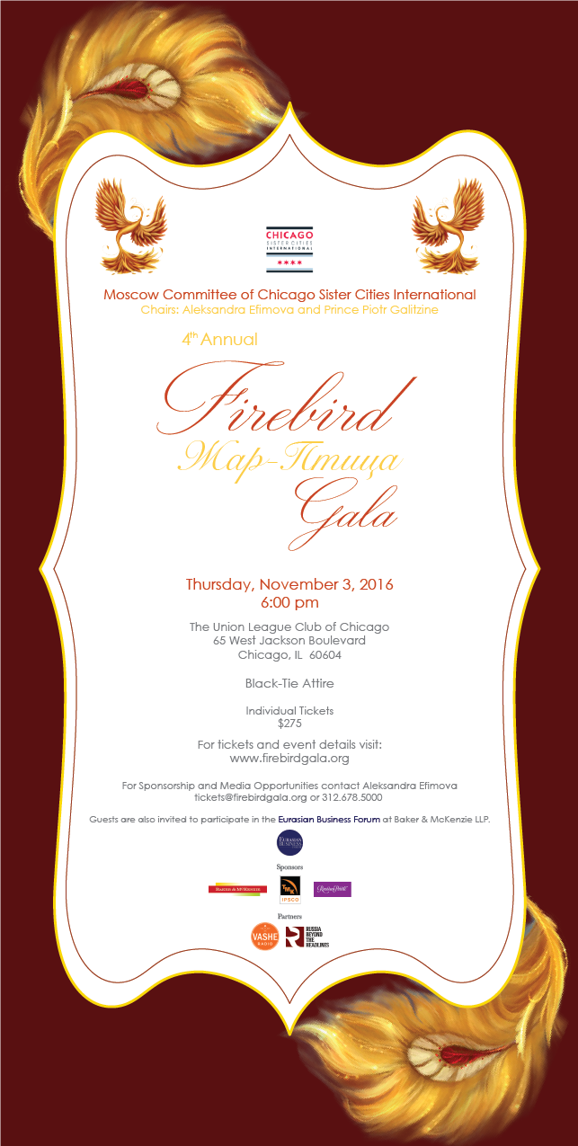 As Co-Chair for the Moscow Committee of Chicago Sister Cities International, I am delighted to announce that we will be hosting the 4th Annual Firebird Black-Tie Gala on November 3rd, 2016 at the beautiful Union League Club in downtown Chicago.   For those who are not familiar with the Firebird story, let me share it with you!   The Firebird is a mythical creature originating from Slavic Folklore. Particularly hard to catch, doing so is a marvel, highly coveted. Glowing brightly, the Firebird emits red, orange and yellow light –  symbolic of a turbulent, pure flame that fights darkness and brings prosperity. Through centuries, stories tell us of this mythical bird's magical feather. Finding and capturing it brings continuous good luck in every aspect of life, but only the one who is brave, with a pure heart can have even a glimpse of the Firebird.    With that, I welcome you to celebrate the rich traditions of Slavic culture through an unforgettable evening of beautiful performances, delightful conversation, and delicious food.   LET THE GLOWING, FIERY CELEBRATION BEGIN!   For more information and tickets visit www.firebirdgala.org