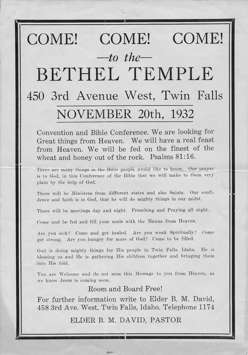Come! Come! Come!  —to the—  BETHEL TEMPLE  450 3rd Avenue West, Twin Falls  November 20th, 1932  Convention and Bible Conference. We are looking for Great things from Heaven. We will have a real feast from Heaven. We will be fed of the finest of the wheat and honey out of the rock. Psalms 81:16  There are many things in the Bible people would like to know. Our prayer is to God, in this Conference of the Bible that we will make to them very pain by the help of God.  There will be Ministers from different states and also Saints. Our confidence and faith is in God, that he will do mighty things in our midst.  There will be meetings day and night. Preaching and Praying all night.  Come and be fed and fill your souls with the Manna from Heaven.  Are you sick? Come and get healed. Are you weak Spiritually? Come get strong. Are your hungry for more of God? Come to be filled.  God is doing mights things for His people in Twin Falls, Idaho. He is blessing us and He is gathering His children together and bringing them into Hid fold.  You are Welcome and do not miss this Message to you from Heaven, as we know Jesus is coming soon.  Room and Board Free!  For further information write to Elder B. M. David, 458 3rd Ave. West, Twin Falls, Idaho. Telephone 1174  ELDER B. M. DAVID, PASTOR