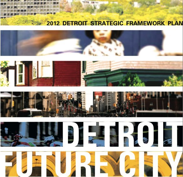 Detroit  Future City: 2012  Detroit  Strategic Framework Plan  by The  Detroit  Works Project
