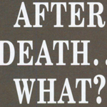 After Death, What?     Click here to download the PDF
