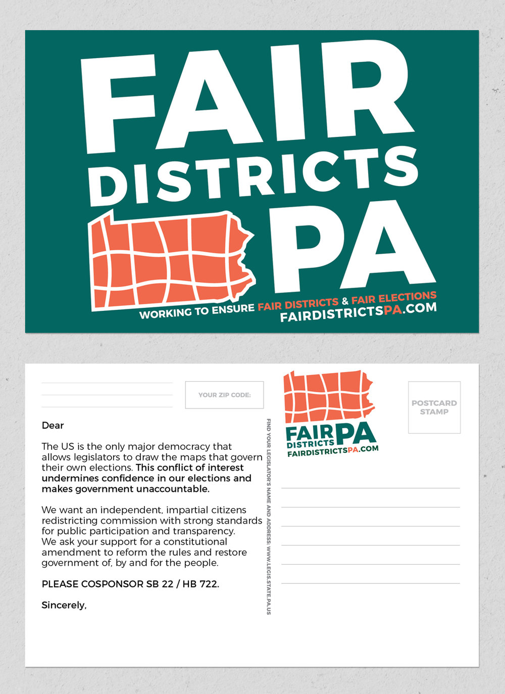 CONTACT YOUR STATE REPRESENTATIVE • 4 x 6 POSTCARD  CLIENT:  FAIR DISTRICTS PA  +  LEAGUE OF WOMENS VOTERS  BRIEF: Create a postcard that constituents in Pennsylvania could mail their state representative to urge them to co-sponsor SB 22/HB 722 bills to end Gerrymandering in Pennsylvania. PLACEMENT: Handed out at most Fair Districts PA events throughout Pennsylvania. WORK: Adobe InDesign. Co-wrote copy with chair and co-founder, Carol Kuniholm. Used the large Zip Code area to assist representatives with identifying where the postcards were coming from.