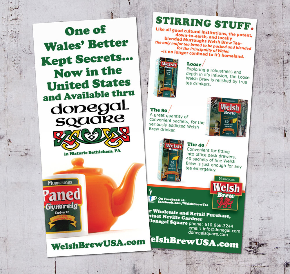 WELSH BREW USA  • 4 x 9 RACK CARD  CLIENT: DONEGAL SQUARE  • Bethlehem, PA WORK: Adobe Illustrator + Adobe Photoshop. BRIEF: Introduce Welsh Brew to the United States after Donegal Square became a importer of the tea. I handled all package photography and copy writing (barring the 'Stirring Stuff.' tagline, as that is Welsh Brew's).