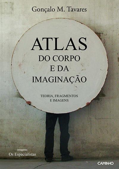 ATLAS DO CORPO E DA IMAGINAÇÃO   Gonçalo M. Tavares; imagens: Os Espacialistas   Caminho, 2013: Alfragide.
