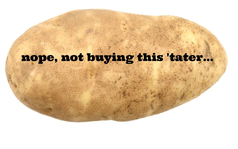I will steer clear of this 'tater and hold tight to my consumer dollars, be this a worthy spud or not.