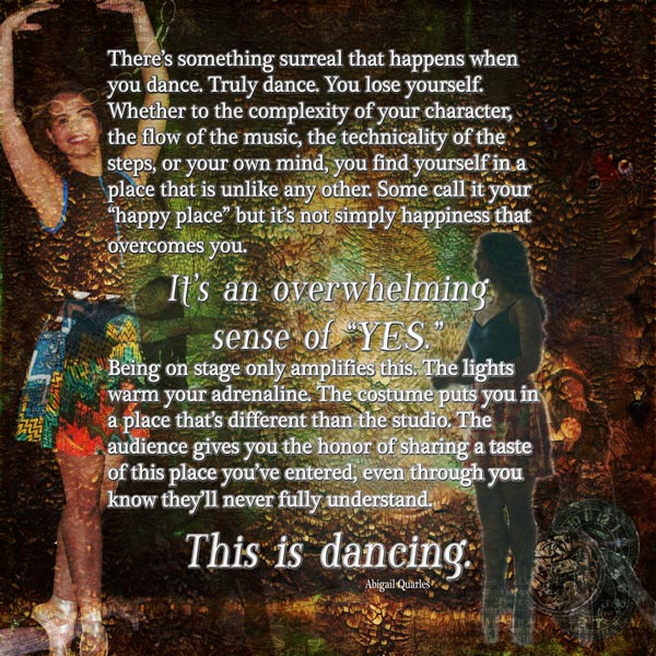 Extractions of a dancer from a photo shoot last summer, text by the dancer. Background, elements, and textures by Kim Klassen, DigiDesignResort, DeviantArt, DesignCuts, and MediaMilitia. by Stephanie Loomis