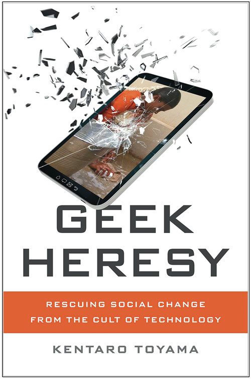 """Technology is never the main driver of social progress…""  - From Toyama's book, Geek Heresy"