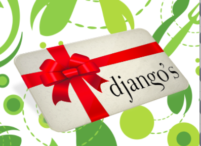 Share Django's! - You can purchase an e-gift card online and have it forwarded instantly to your recipient via email. They can print or just provide the number to us when they arrive at the restaurant!Click to Buy NowAvailable in any denomination.
