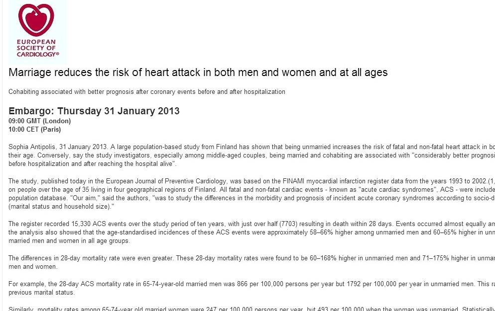 Hoje recebi um email da Sociedade Europeia de Cardiologia - fiz print screen para verem - que diz basicamente isto (aos namorados): casem-se, caso contrário morrem do coração.   Ok. Não é beeeeem assim, mas é quase.   Supostamente, um estudo recente realizado na Finlândia, aos finlandeses, revela que o casamento reduz o risco de ataque cardíaco quer nos homens como nas mulheres, independentemente da idade.   Giro não é?    Diz ainda - especialmente para casais de meia idade - que casamento e coabitação estão associados a um prognóstico mais favorável em eventos cardíacos agudos, antes e pós internamento.      O estudo foi publicado hoje no 'European Journal of Preventive Cardiology' e pode bem dar o mote a pedidos de casamento originais no próximo dia dos namorados, em Fevereiro.      Os homens são um bocado chatos nisto e vão d.e c.e.r.t.e.z.a.dar a tacada de génio (pensam eles!): 'epa, mas isto foi feito na Finlândia aos finlandeses!'     A (vossa) resposta é: NÃO INTERESSA. Pormenores.        Mais artigos sobre namorados e dia dos ditos cujos  aqui  e  aqui .     ps - desculpem ter cortado o texto do corpo do email (imagem), mas o objetivo era funcionar como complemento ao meu texto e não propriamente lê-lo.