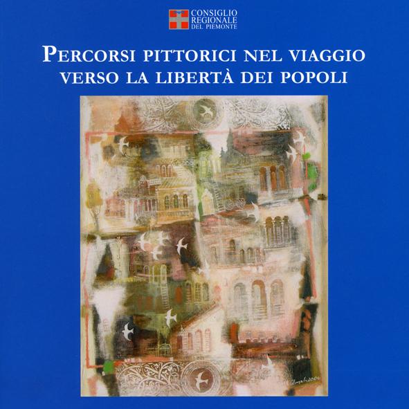 """""""Percorsi pittorici nel viaggio verso la libertà dei popoli""""  Art Catalogue, Piedmont Region Editions, Turin 2013"""