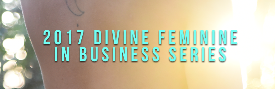 Click here  to get access to 2017's Divine Feminine in Business Series. (Please note - access all of the content on the left hand sidebar)
