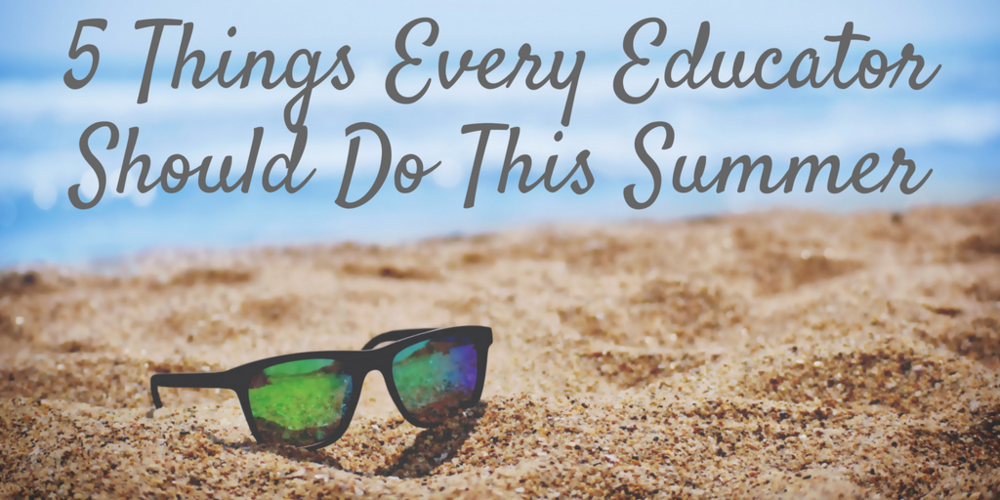 5 Things Every Educator Should Do This Summer.png