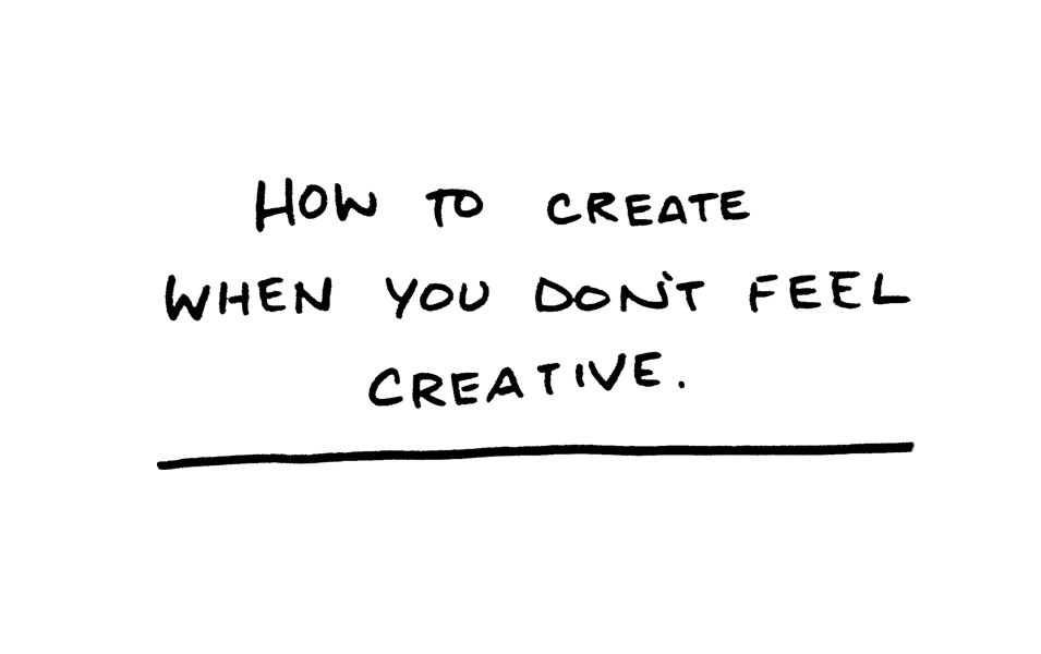 How to Create When You Don't Feel Creative by Daniel Patrick Simmons