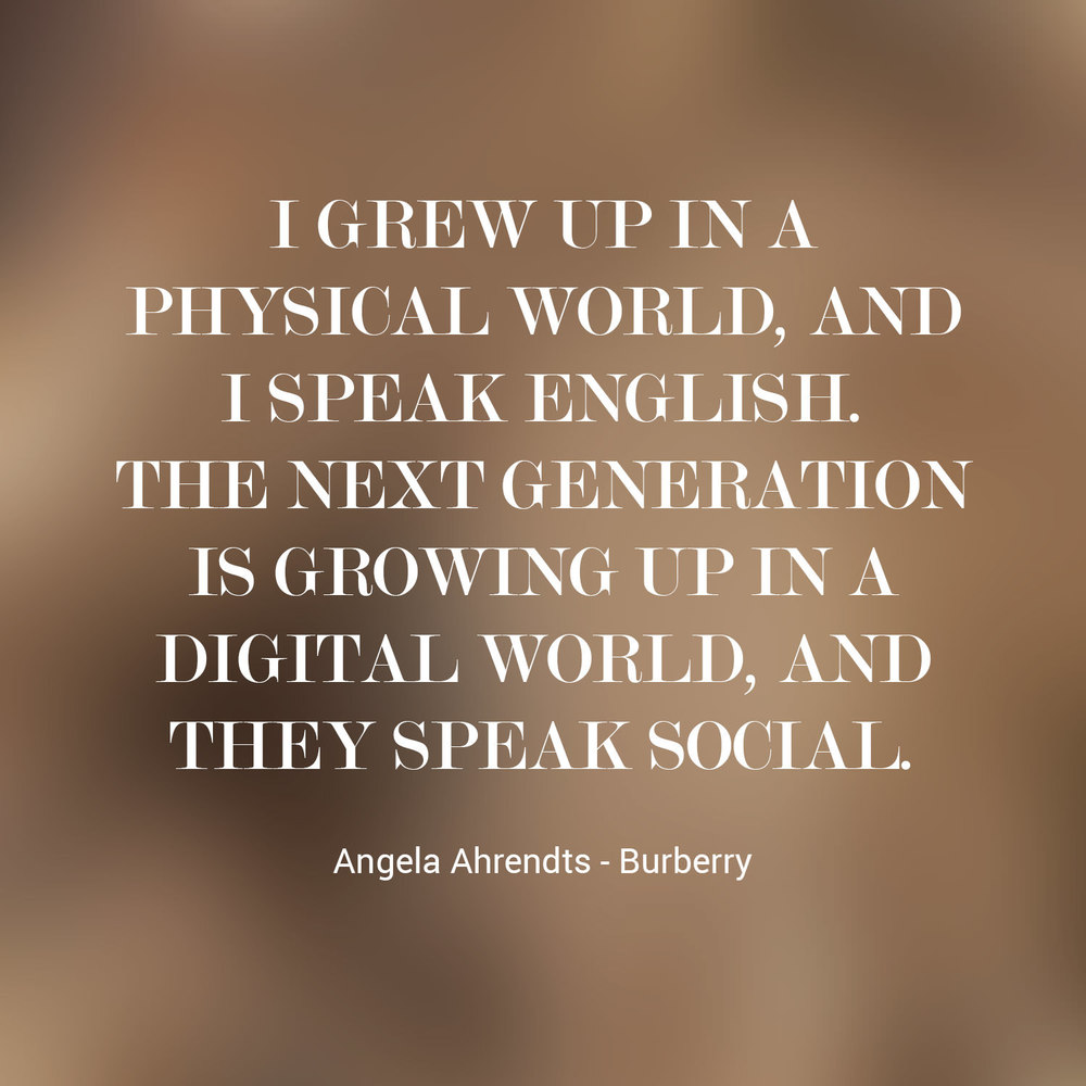 """I grew up in a physical world, and I speak English. The next generation is growing up in a digital world, and they speak social."" - Angela Ahrendts, Burberry"